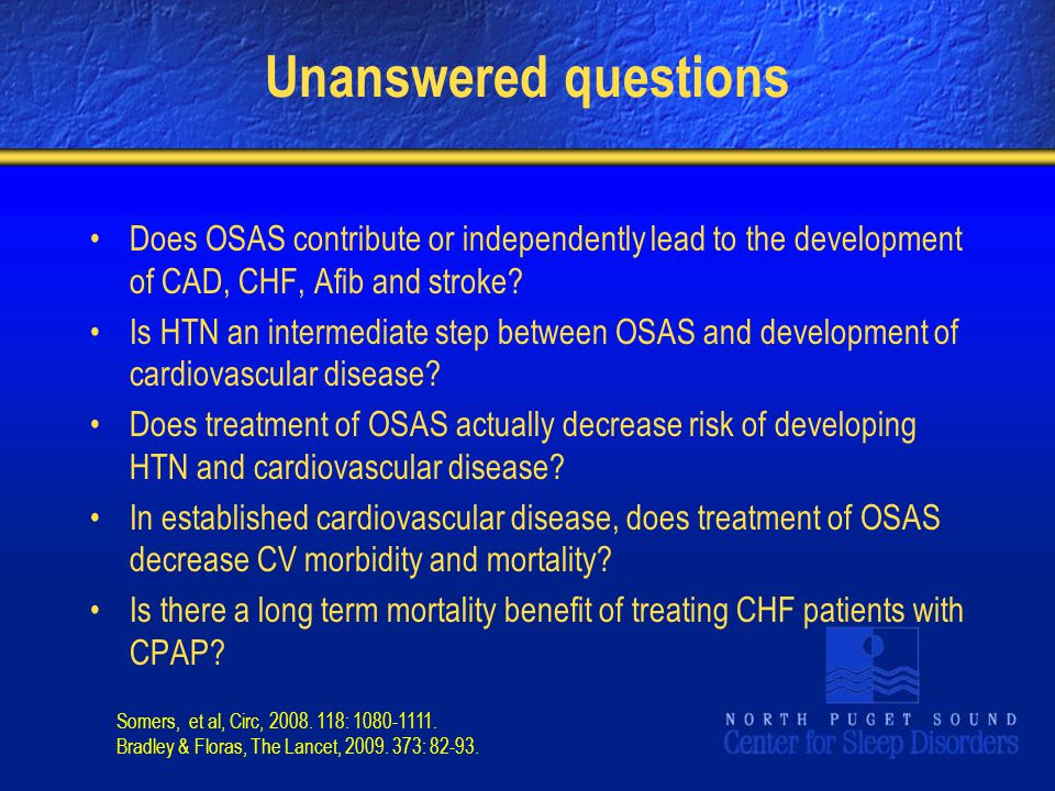 Unanswered questions Does OSAS contribute or independently lead to the development of CAD, CHF, Afib and stroke