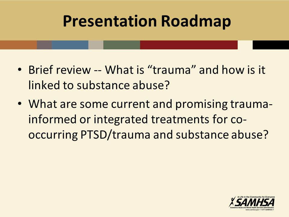 Presentation Roadmap Brief review -- What is trauma and how is it linked to substance abuse
