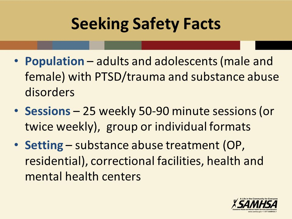 Seeking Safety Facts Population – adults and adolescents (male and female) with PTSD/trauma and substance abuse disorders.