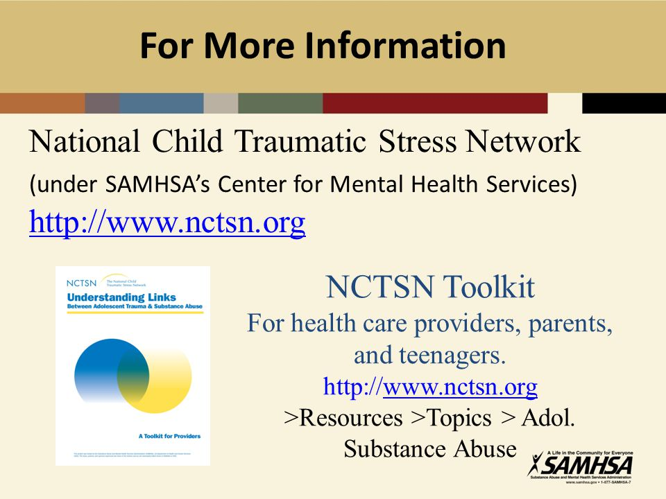 For More Information National Child Traumatic Stress Network (under SAMHSA's Center for Mental Health Services) http://www.nctsn.org.