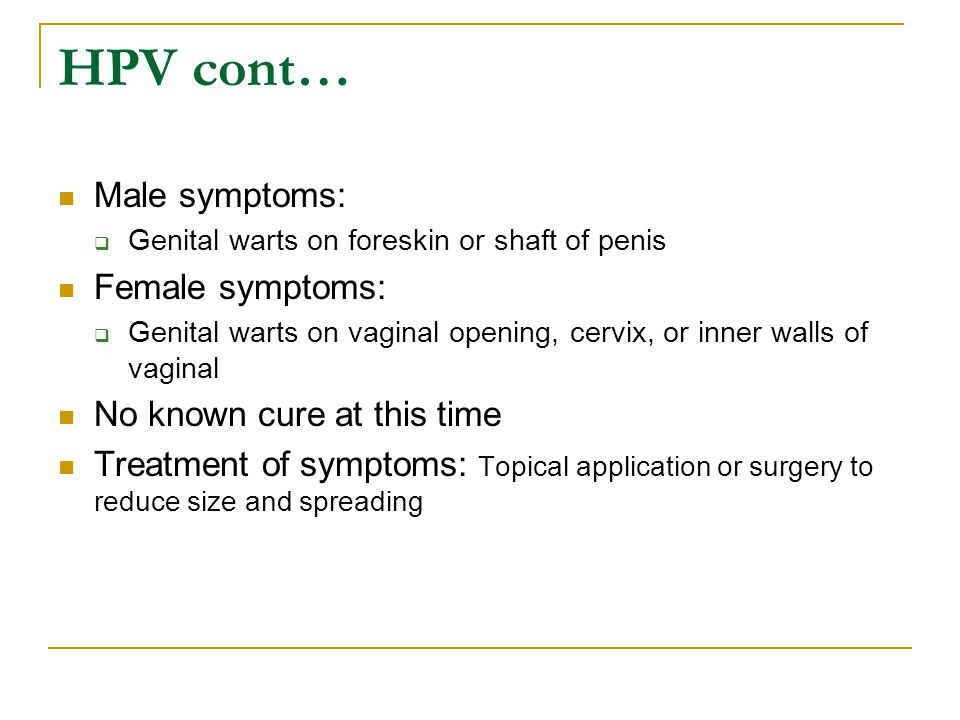HPV cont… Male symptoms: Female symptoms: No known cure at this time