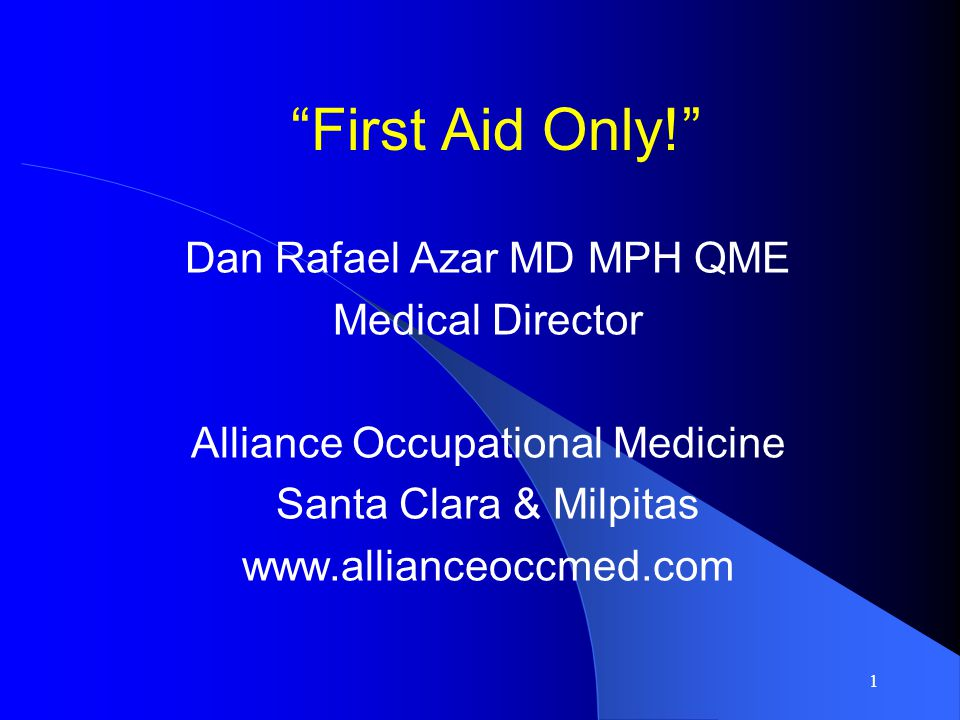 First Aid Only! Dan Rafael Azar MD MPH QME Medical Director