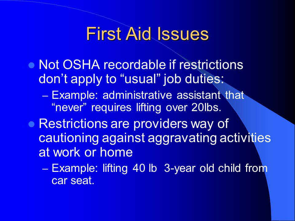 First Aid Issues Not OSHA recordable if restrictions don't apply to usual job duties: