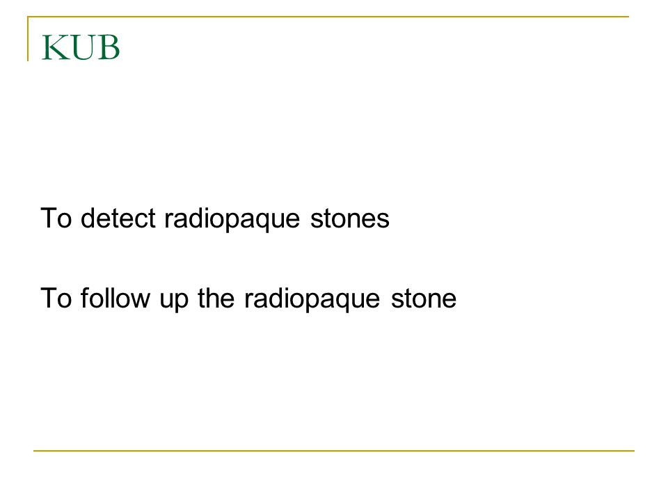 KUB To detect radiopaque stones To follow up the radiopaque stone