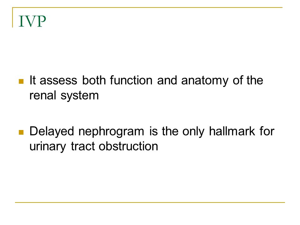 IVP It assess both function and anatomy of the renal system