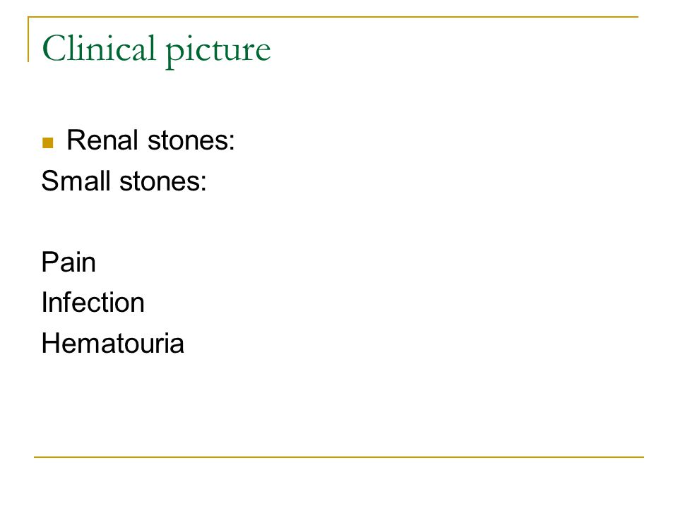 Clinical picture Renal stones: Small stones: Pain Infection Hematouria