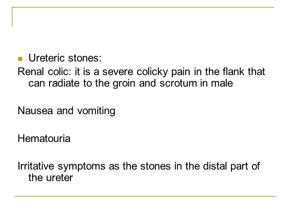 Ureteric stones: Renal colic: it is a severe colicky pain in the flank that can radiate to the groin and scrotum in male.