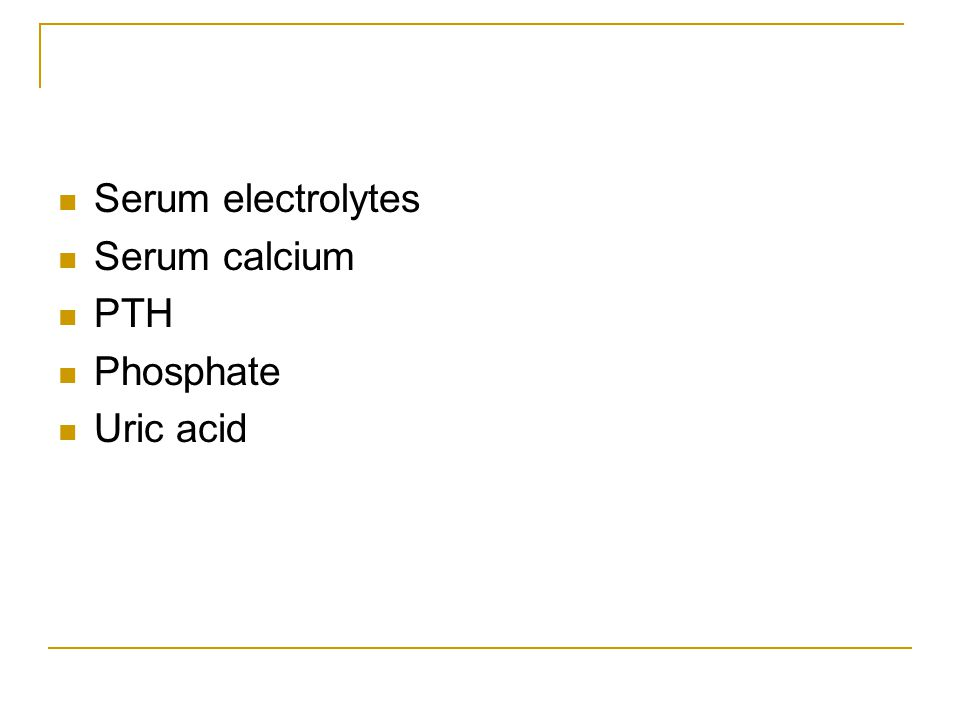Serum electrolytes Serum calcium PTH Phosphate Uric acid