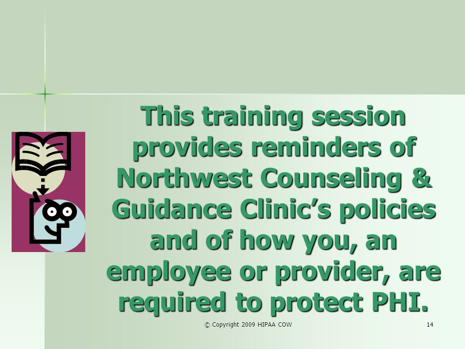 This training session provides reminders of Northwest Counseling & Guidance Clinic's policies and of how you, an employee or provider, are required to protect PHI.