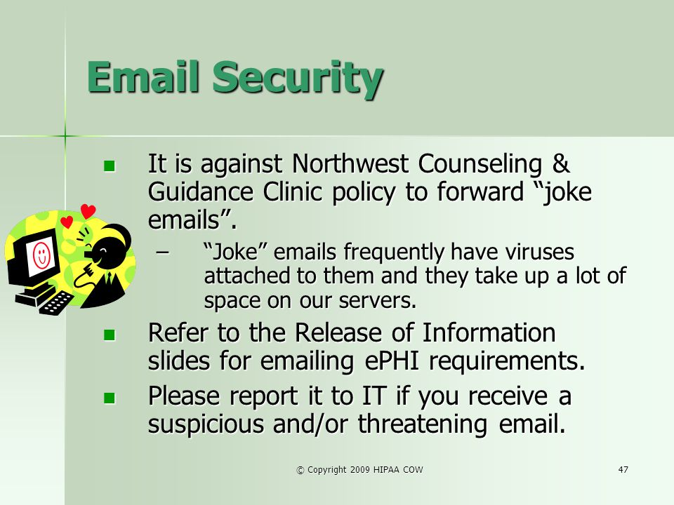 Email Security It is against Northwest Counseling & Guidance Clinic policy to forward joke emails .