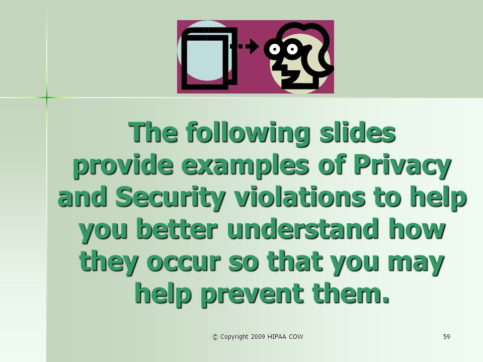 The following slides provide examples of Privacy and Security violations to help you better understand how they occur so that you may help prevent them.