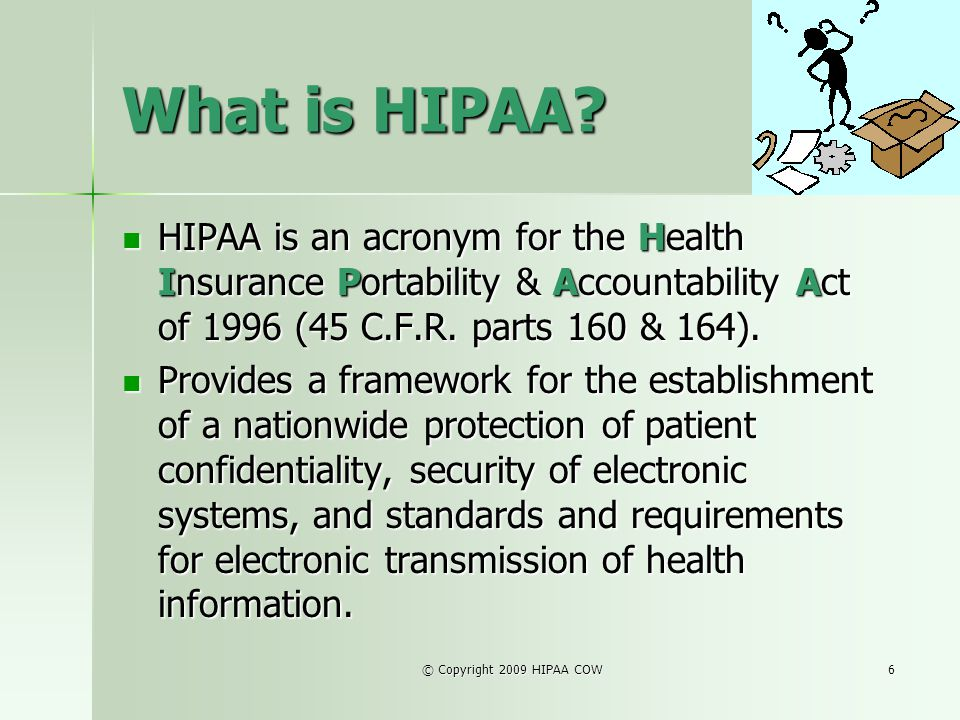 What is HIPAA HIPAA is an acronym for the Health Insurance Portability & Accountability Act of 1996 (45 C.F.R. parts 160 & 164).