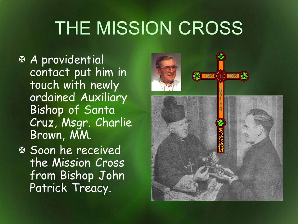 THE MISSION CROSS A providential contact put him in touch with newly ordained Auxiliary Bishop of Santa Cruz, Msgr. Charlie Brown, MM.