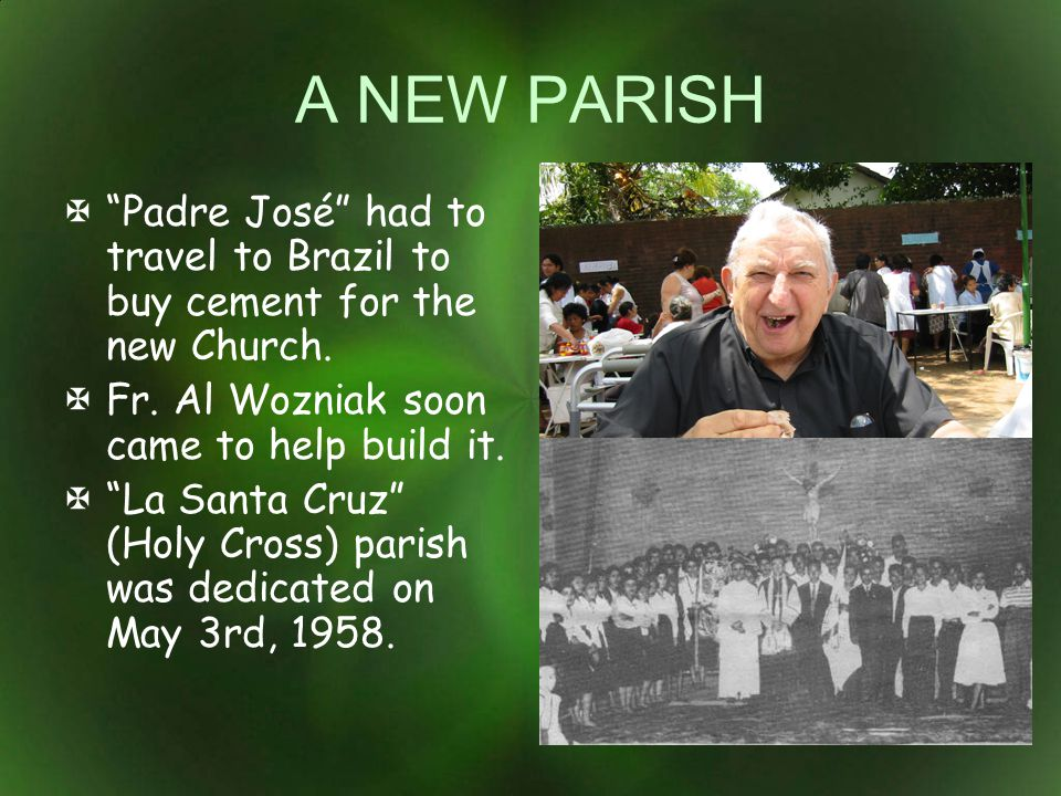 A NEW PARISH Padre José had to travel to Brazil to buy cement for the new Church. Fr. Al Wozniak soon came to help build it.