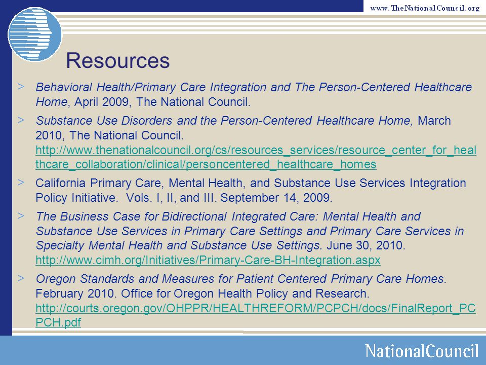 Resources Behavioral Health/Primary Care Integration and The Person-Centered Healthcare Home, April 2009, The National Council.