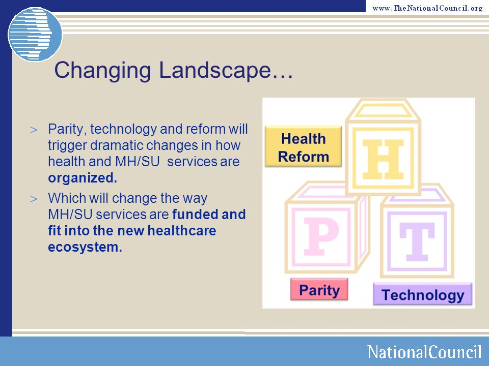 Changing Landscape… Parity, technology and reform will trigger dramatic changes in how health and MH/SU services are organized.