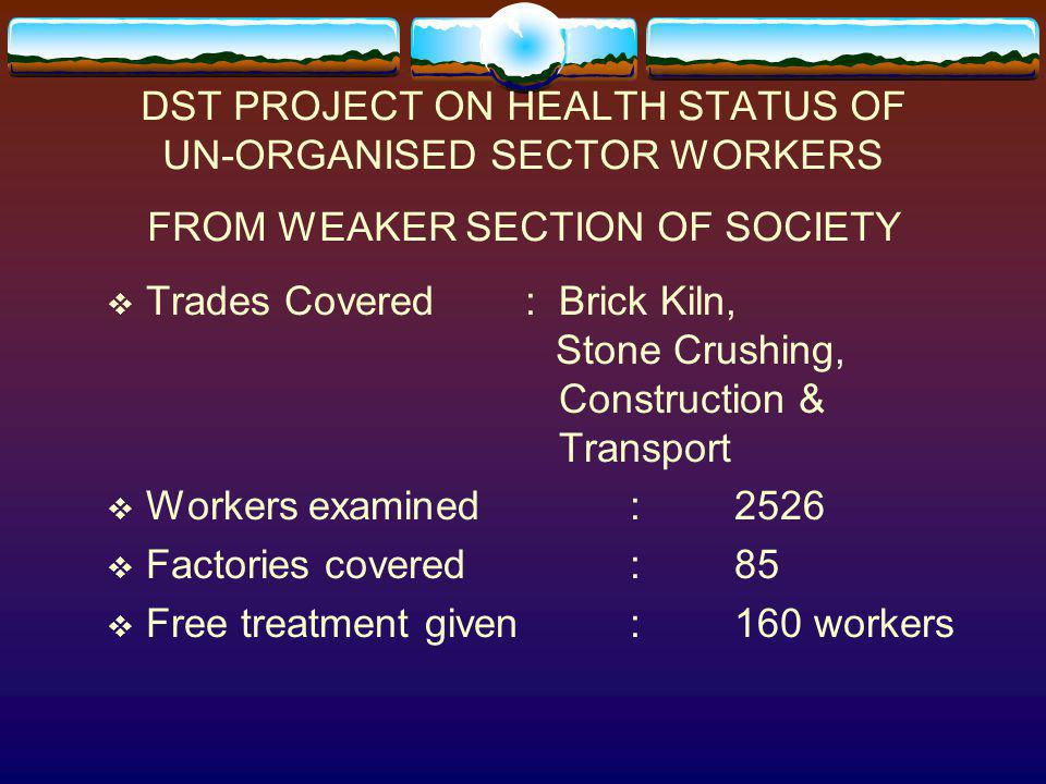 DST PROJECT ON HEALTH STATUS OF UN-ORGANISED SECTOR WORKERS FROM WEAKER SECTION OF SOCIETY