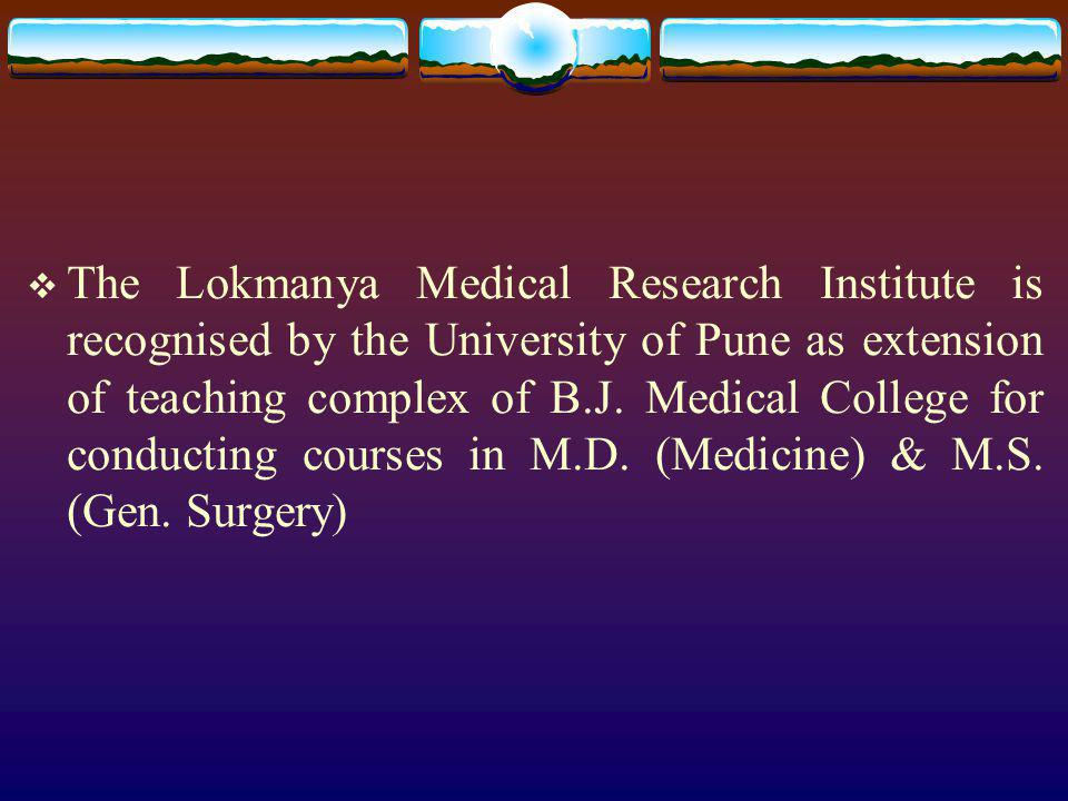 The Lokmanya Medical Research Institute is recognised by the University of Pune as extension of teaching complex of B.J.