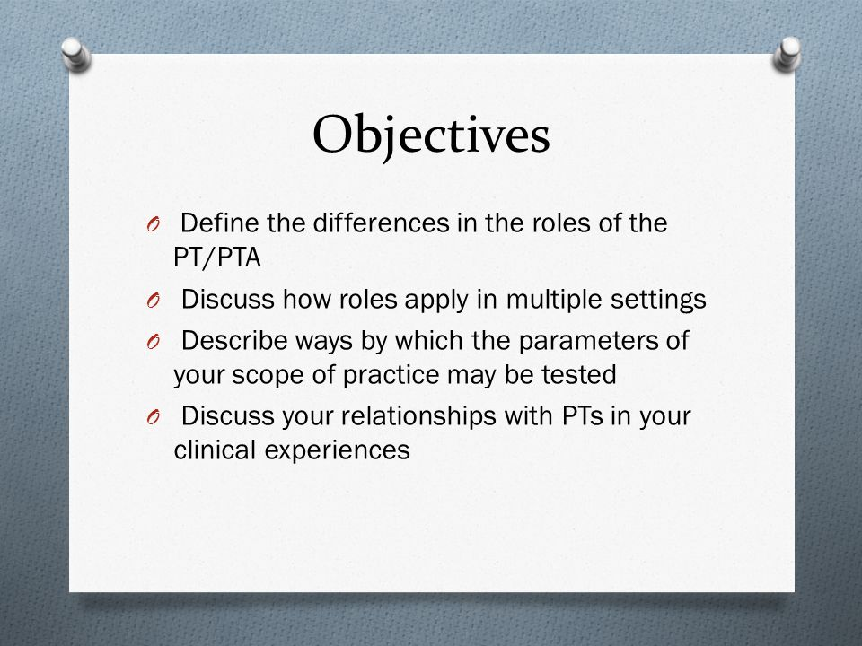 Objectives Define the differences in the roles of the PT/PTA