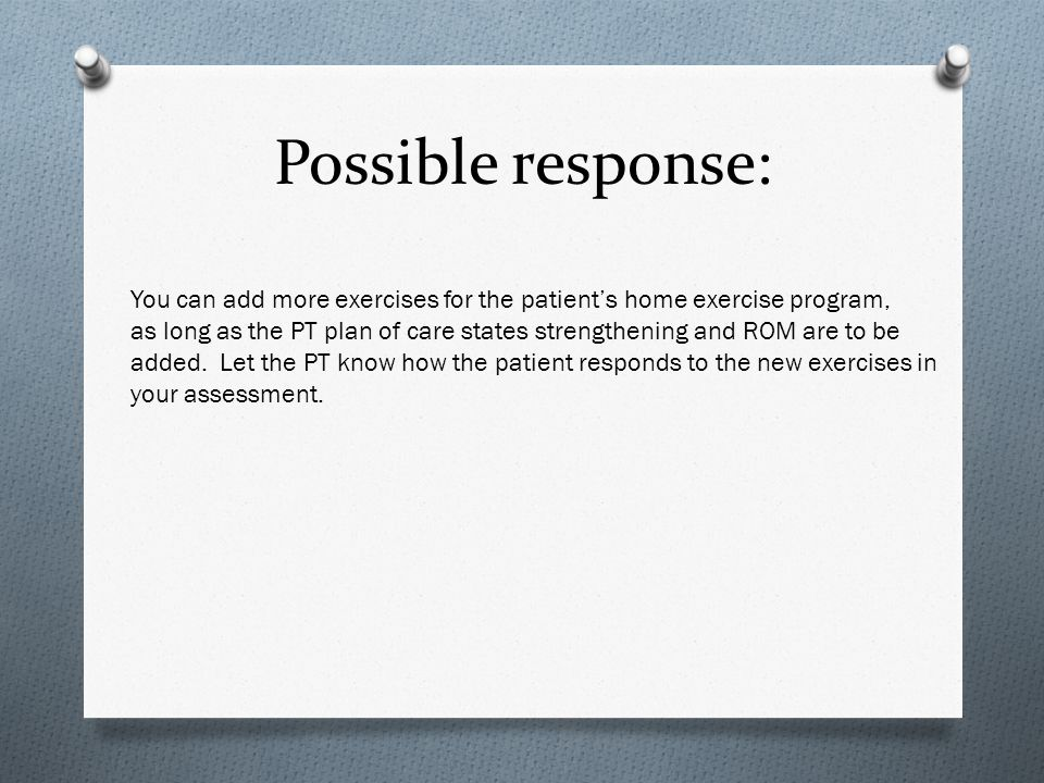 Possible response: You can add more exercises for the patient's home exercise program,