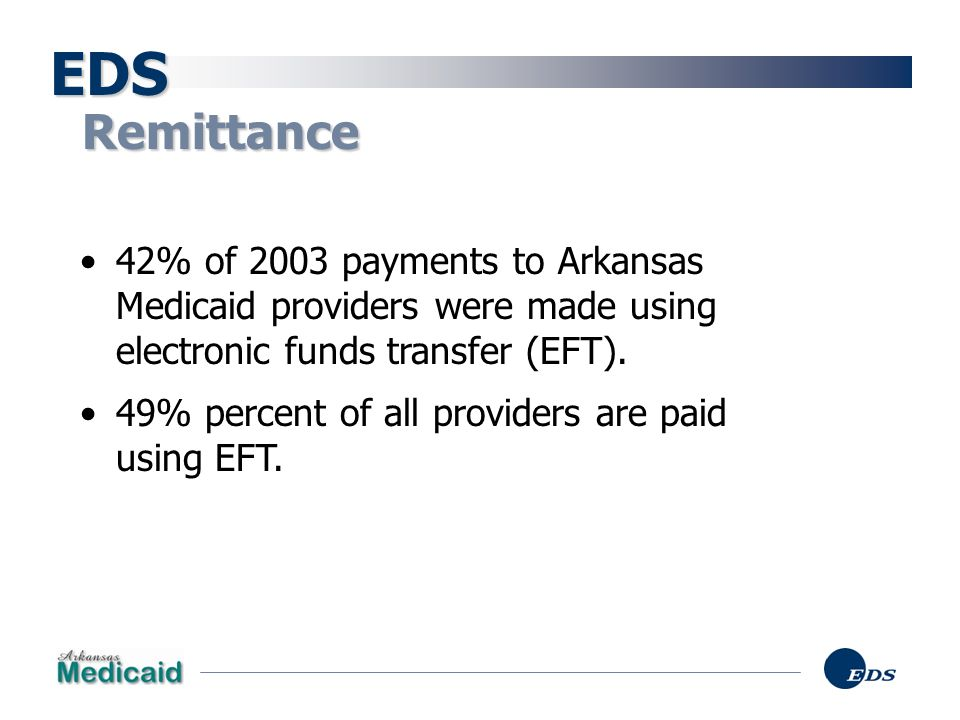 EDS Remittance. 42% of 2003 payments to Arkansas Medicaid providers were made using electronic funds transfer (EFT).
