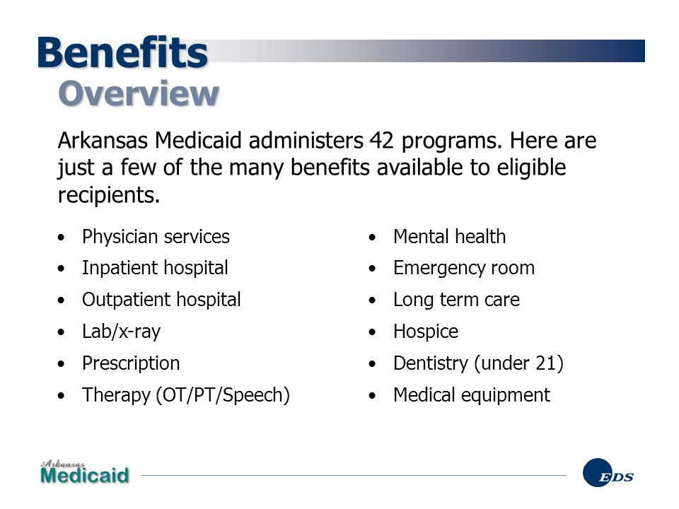 Benefits Overview. Arkansas Medicaid administers 42 programs. Here are just a few of the many benefits available to eligible recipients.