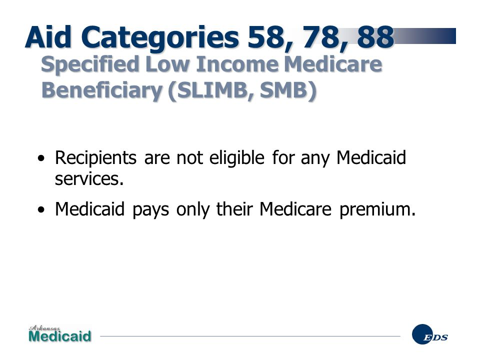 Aid Categories 58, 78, 88 Specified Low Income Medicare Beneficiary (SLIMB, SMB) Recipients are not eligible for any Medicaid services.