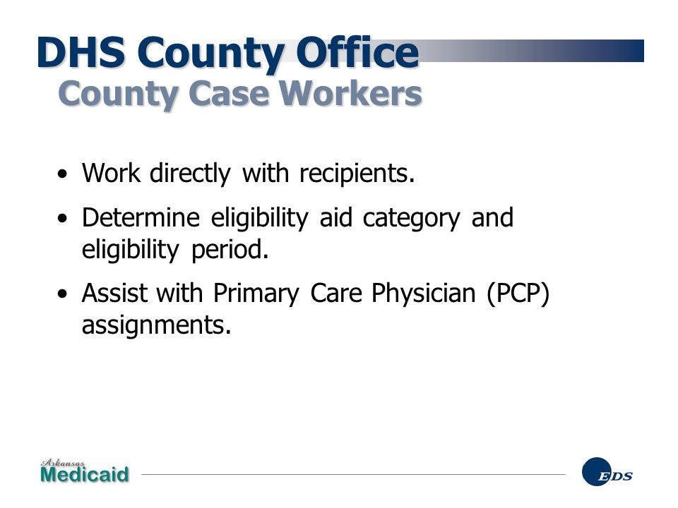 DHS County Office County Case Workers Work directly with recipients.
