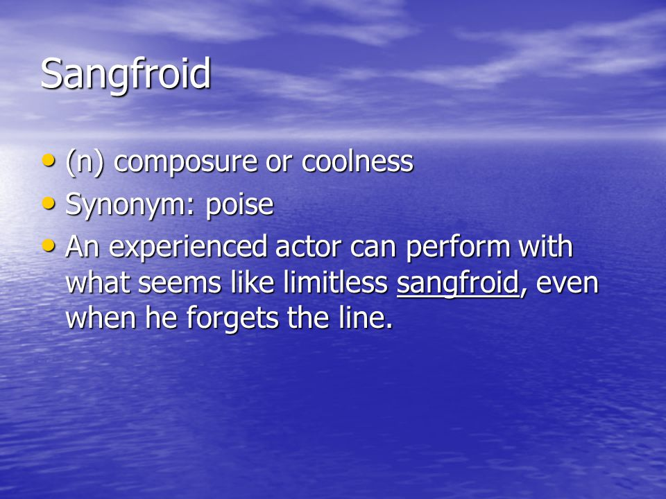 Sangfroid (n) composure or coolness Synonym: poise