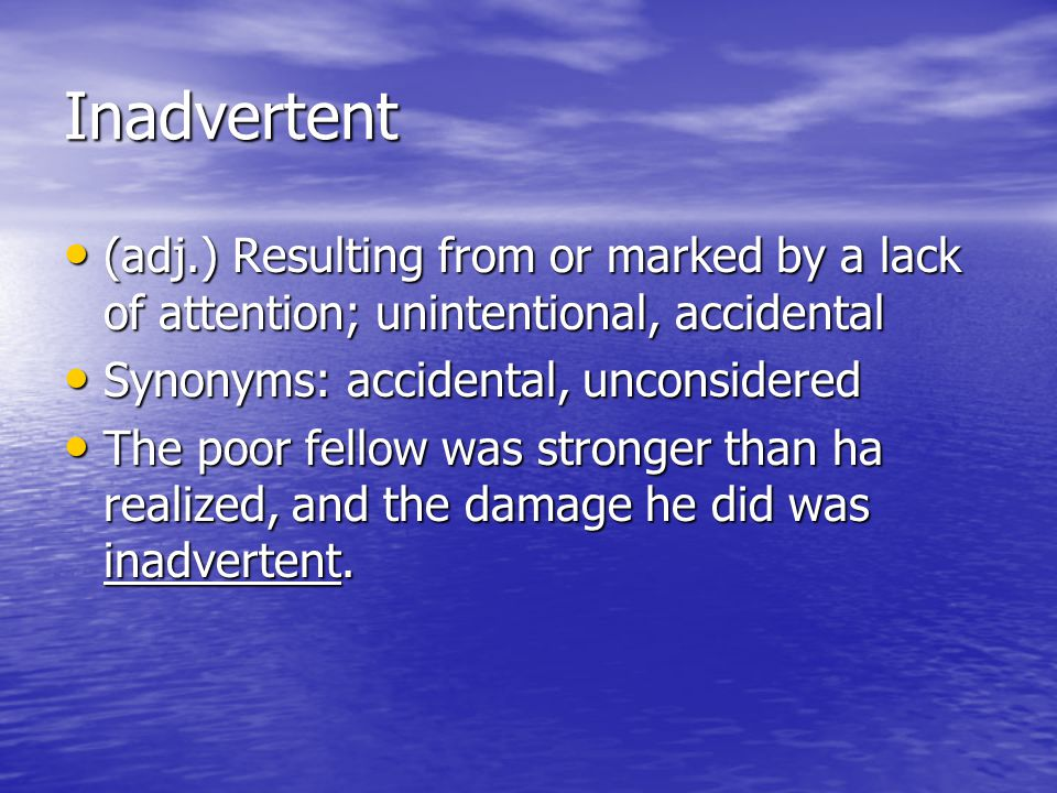 Inadvertent (adj.) Resulting from or marked by a lack of attention; unintentional, accidental. Synonyms: accidental, unconsidered.