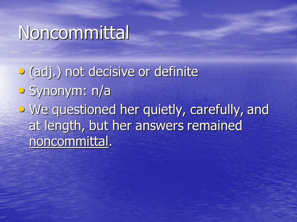 Noncommittal (adj.) not decisive or definite Synonym: n/a