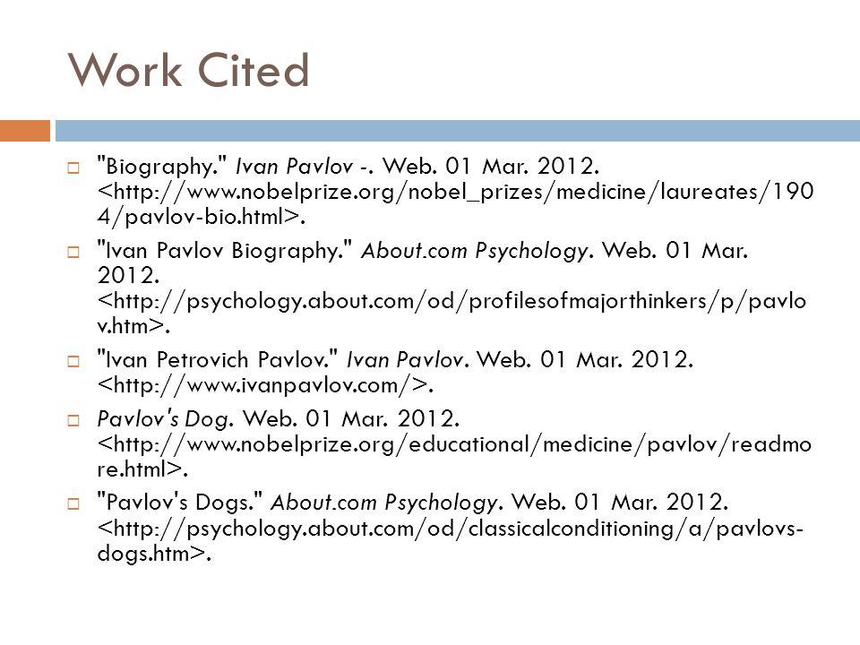 Work Cited Biography. Ivan Pavlov -. Web. 01 Mar. 2012. <http://www.nobelprize.org/nobel_prizes/medicine/laureates/190 4/pavlov-bio.html>.