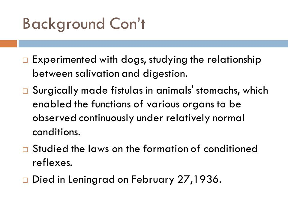 Background Con't Experimented with dogs, studying the relationship between salivation and digestion.