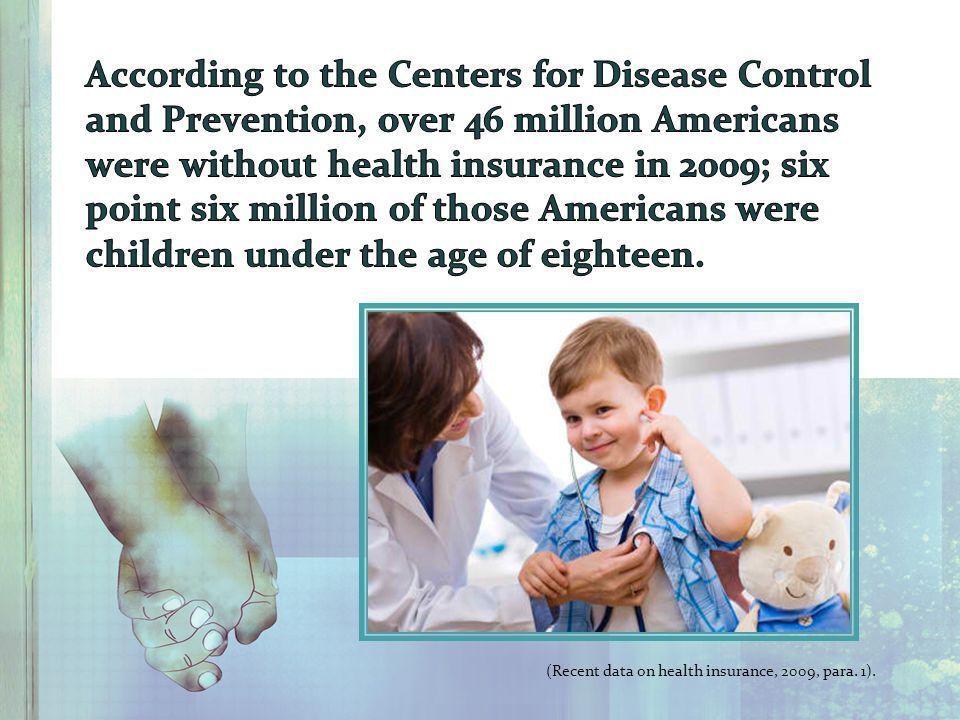 According to the Centers for Disease Control and Prevention, over 46 million Americans were without health insurance in 2009; six point six million of those Americans were children under the age of eighteen.