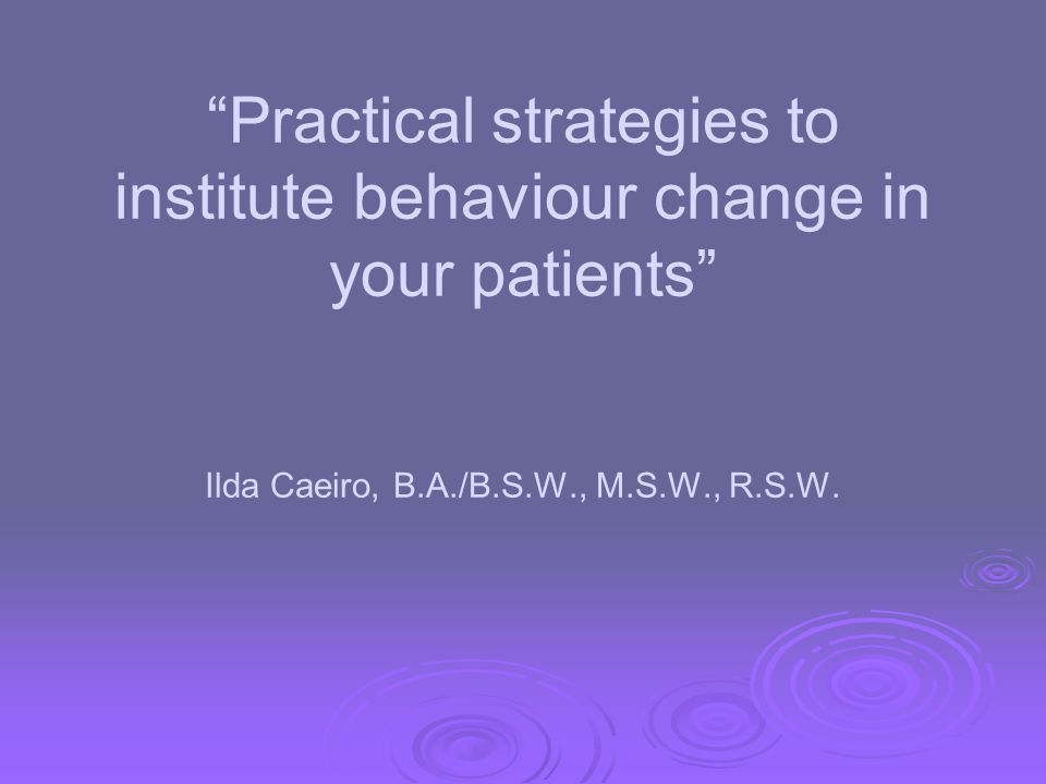 Practical strategies to institute behaviour change in your patients Ilda Caeiro, B.A./B.S.W., M.S.W., R.S.W.