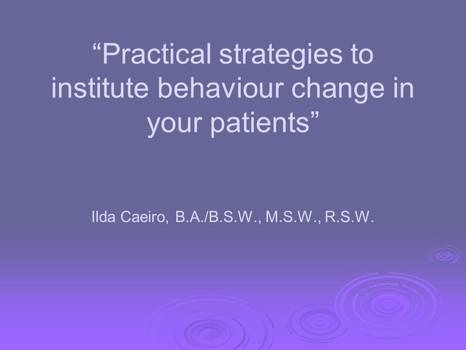 Practical strategies to institute behaviour change in your patients Ilda Caeiro, B.A./B.S.W., M.S.W., R.S.W.