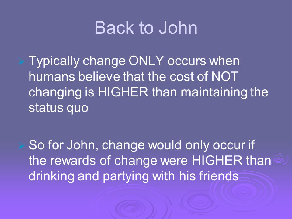 Back to John Typically change ONLY occurs when humans believe that the cost of NOT changing is HIGHER than maintaining the status quo.