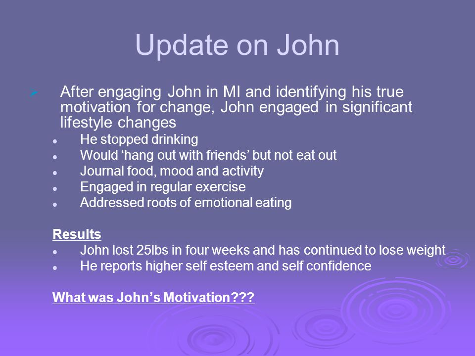 Update on John After engaging John in MI and identifying his true motivation for change, John engaged in significant lifestyle changes.