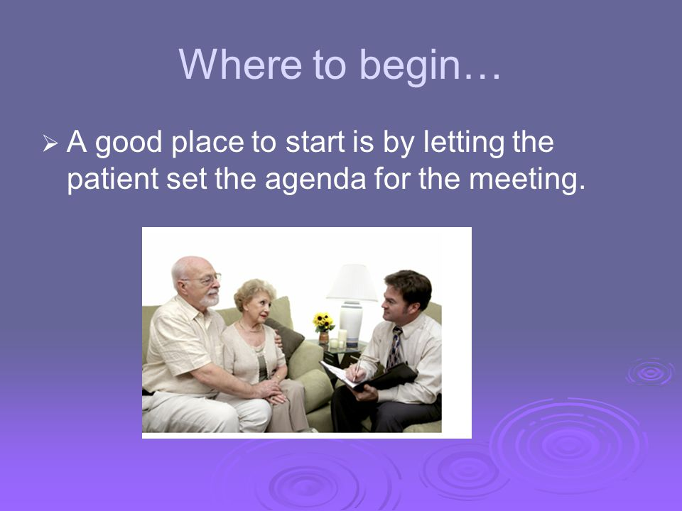 Where to begin… A good place to start is by letting the patient set the agenda for the meeting.