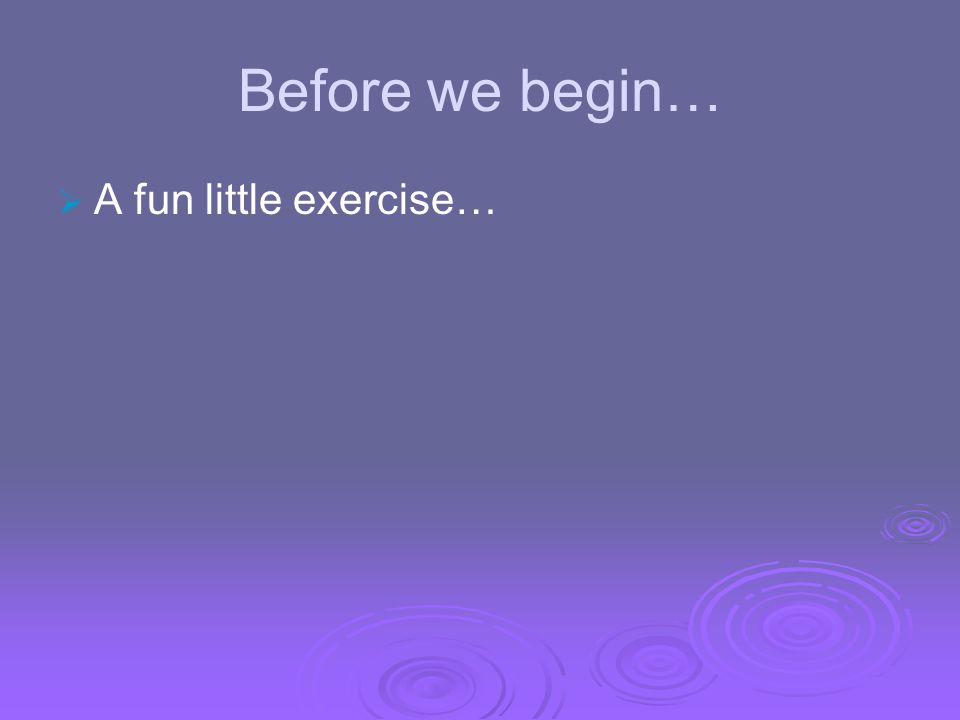 Before we begin… A fun little exercise…