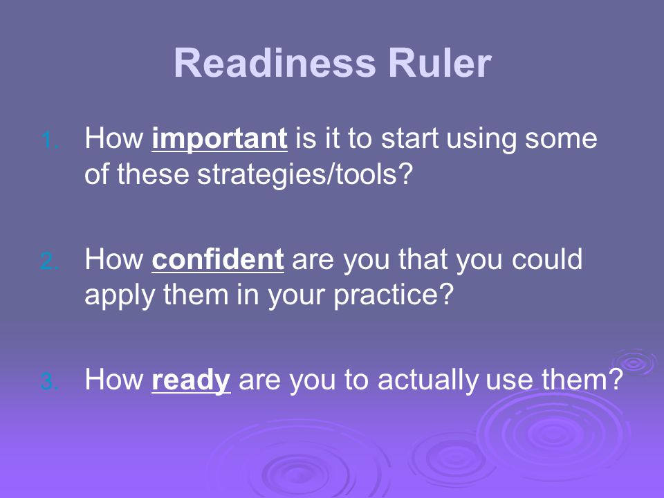 Readiness Ruler How important is it to start using some of these strategies/tools How confident are you that you could apply them in your practice
