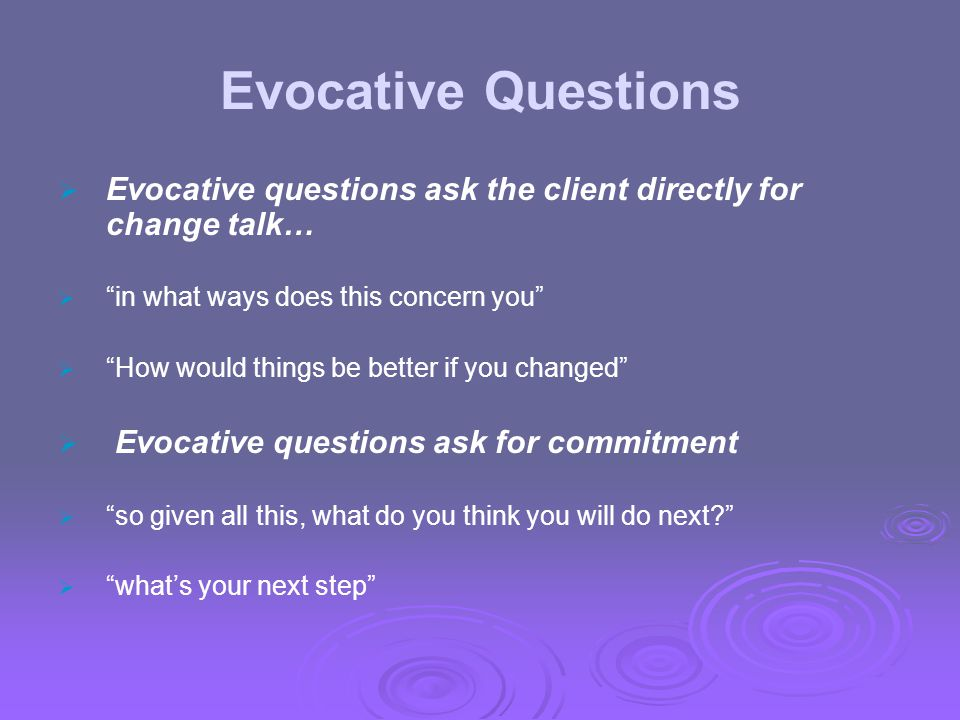 Evocative Questions Evocative questions ask the client directly for change talk… in what ways does this concern you