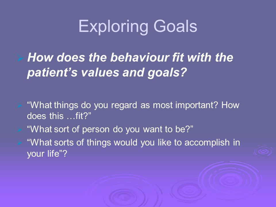 Exploring Goals How does the behaviour fit with the patient's values and goals What things do you regard as most important How does this …fit
