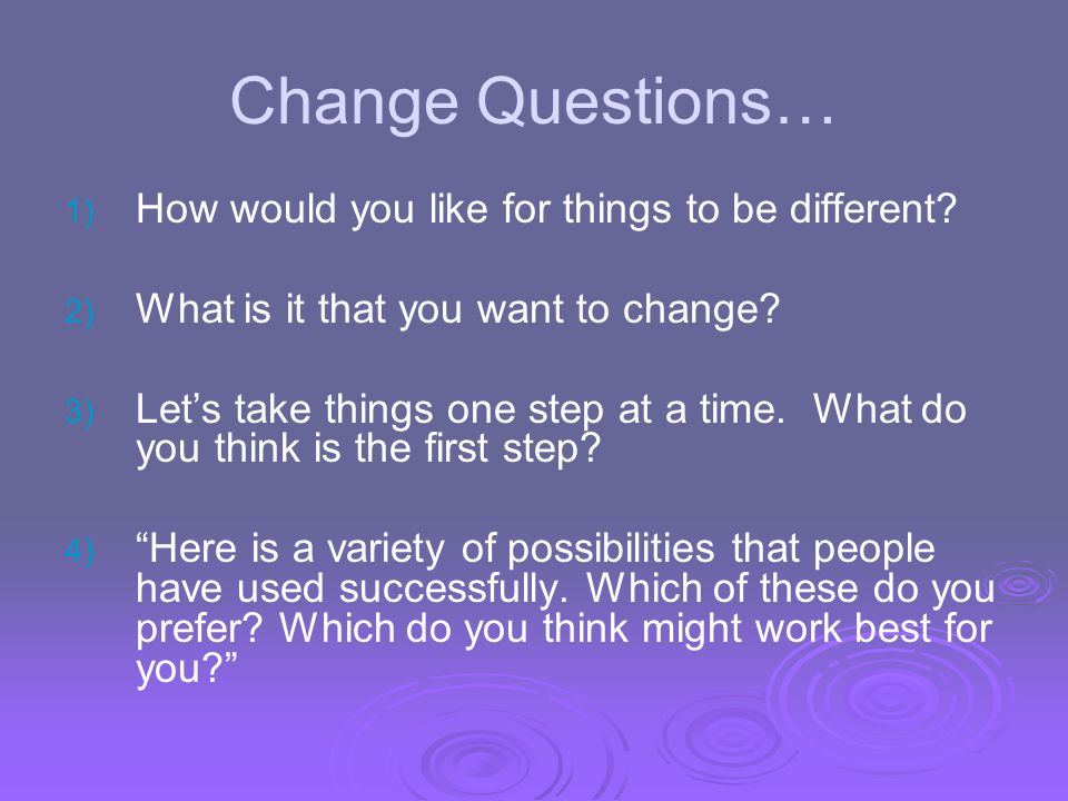 Change Questions… How would you like for things to be different