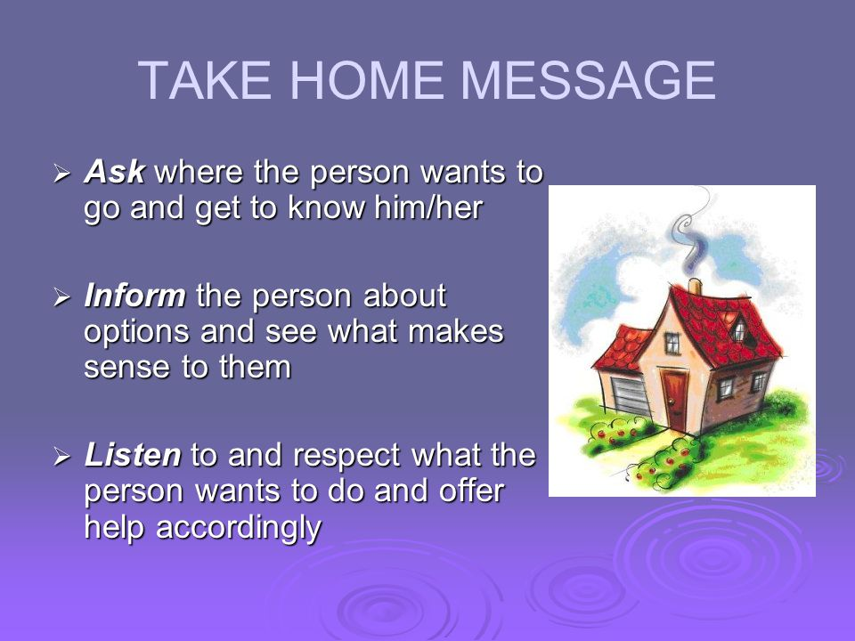 TAKE HOME MESSAGE Ask where the person wants to go and get to know him/her. Inform the person about options and see what makes sense to them.