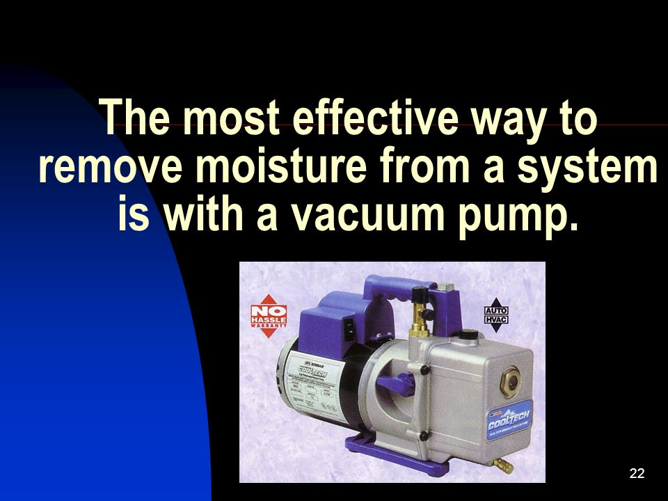 The most effective way to remove moisture from a system is with a vacuum pump.