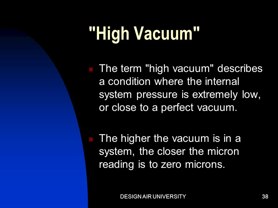 High Vacuum The term high vacuum describes a condition where the internal system pressure is extremely low, or close to a perfect vacuum.