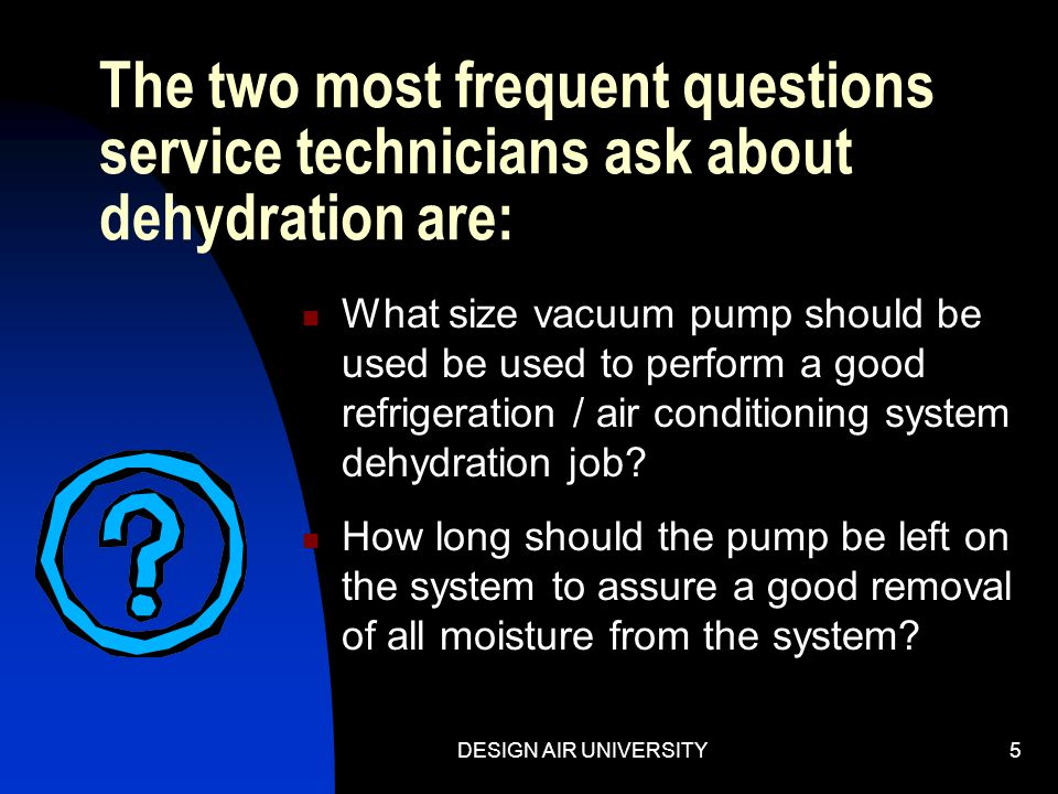 The two most frequent questions service technicians ask about dehydration are: