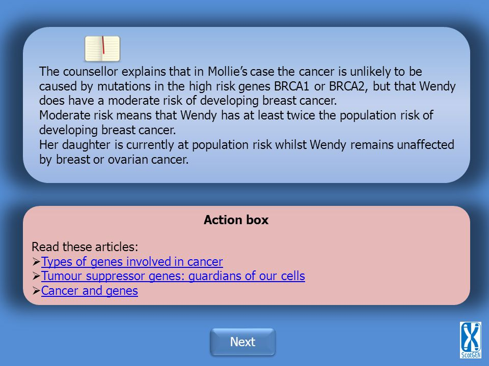 The counsellor explains that in Mollie's case the cancer is unlikely to be caused by mutations in the high risk genes BRCA1 or BRCA2, but that Wendy does have a moderate risk of developing breast cancer.