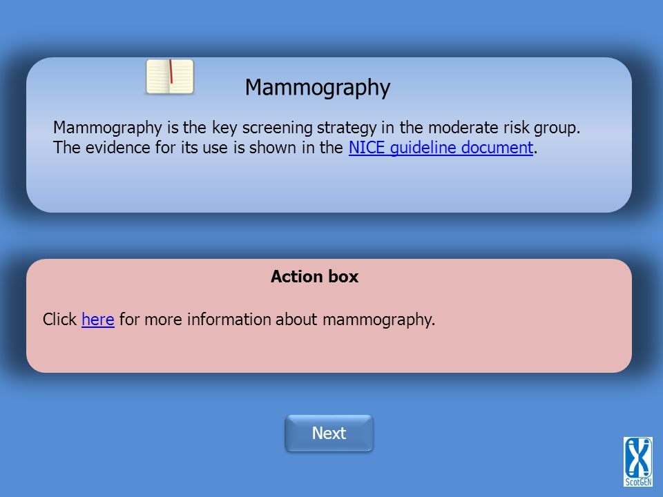 Mammography Mammography is the key screening strategy in the moderate risk group. The evidence for its use is shown in the NICE guideline document.